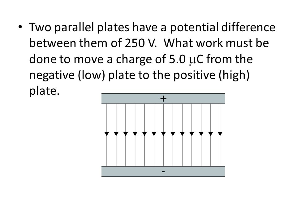 Two parallel plates have a potential difference between them of 250 V. What work must be done to move a charge of 5.0  C from the negative (low) plat