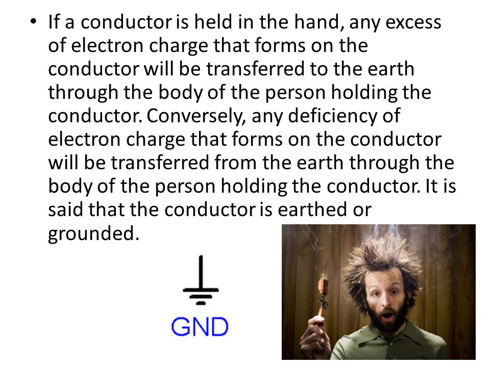 If a conductor is held in the hand, any excess of electron charge that forms on the conductor will be transferred to the earth through the body of the