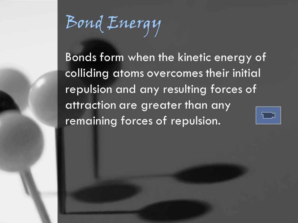 Bond Energy Bonds form when the kinetic energy of colliding atoms overcomes their initial repulsion and any resulting forces of attraction are greater than any remaining forces of repulsion.