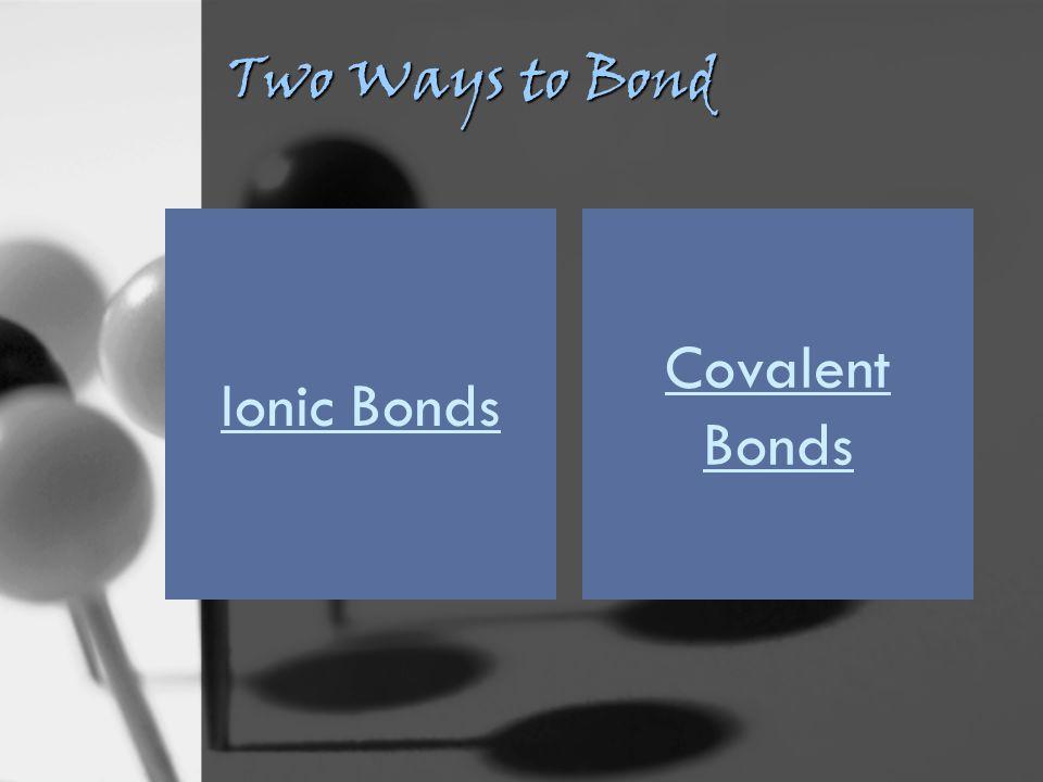Two Ways to Bond Ionic Bonds Covalent Bonds
