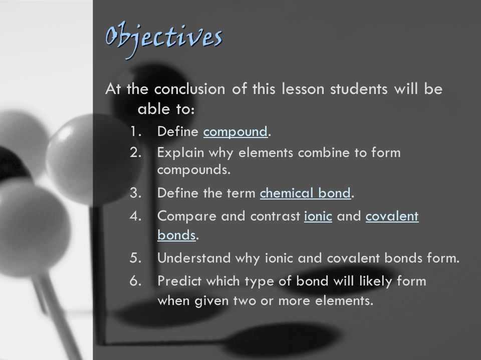 Objectives At the conclusion of this lesson students will be able to: 1.Define compound.compound 2.Explain why elements combine to form compounds.