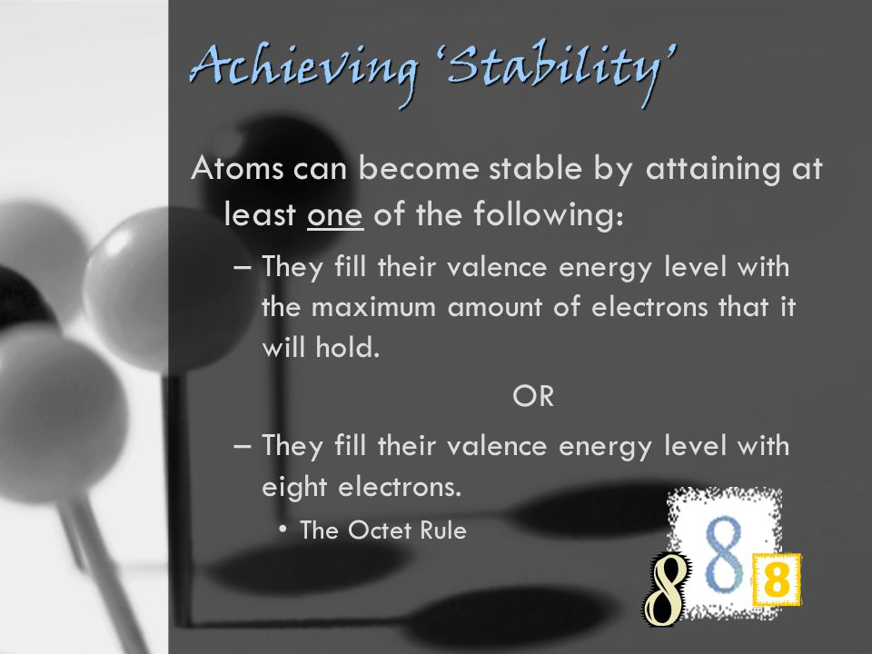 Achieving 'Stability' Atoms can become stable by attaining at least one of the following: –They fill their valence energy level with the maximum amount of electrons that it will hold.