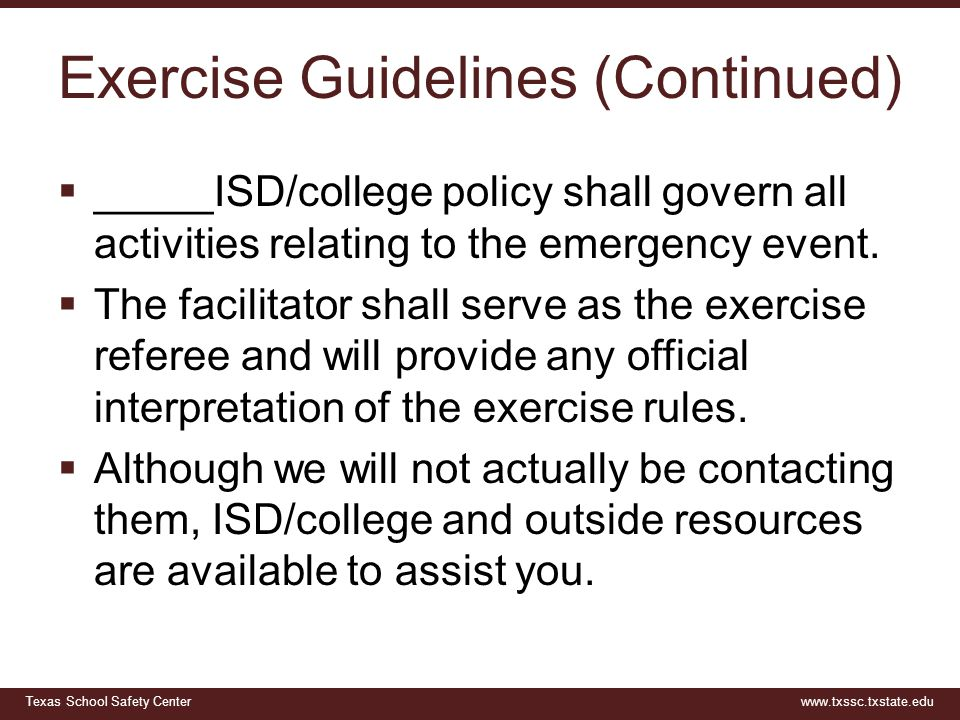 Texas School Safety Centerwww.txssc.txstate.edu Exercise Guidelines (Continued)  _____ISD/college policy shall govern all activities relating to the