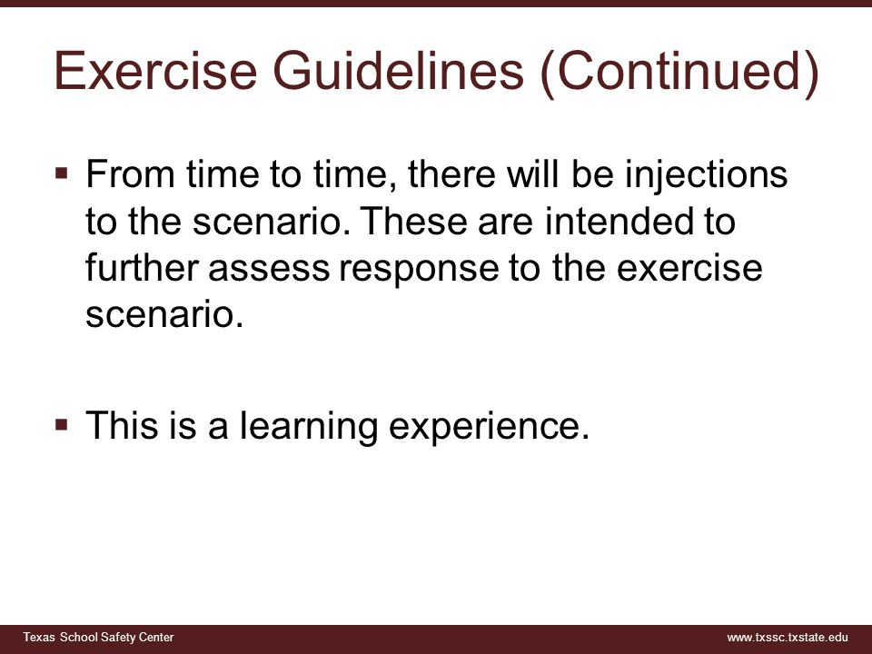 Texas School Safety Centerwww.txssc.txstate.edu Exercise Guidelines (Continued)  From time to time, there will be injections to the scenario. These a
