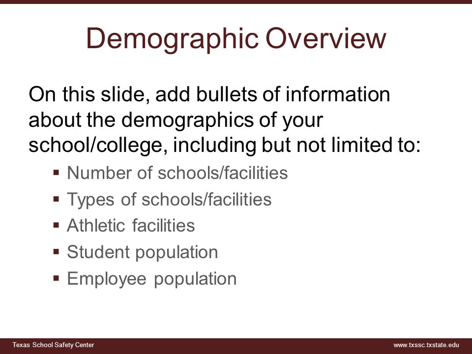 Texas School Safety Centerwww.txssc.txstate.edu Demographic Overview On this slide, add bullets of information about the demographics of your school/college, including but not limited to:  Number of schools/facilities  Types of schools/facilities  Athletic facilities  Student population  Employee population