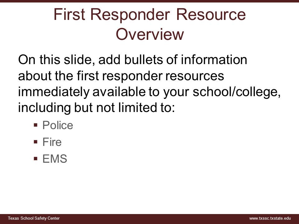Texas School Safety Centerwww.txssc.txstate.edu First Responder Resource Overview On this slide, add bullets of information about the first responder resources immediately available to your school/college, including but not limited to:  Police  Fire  EMS