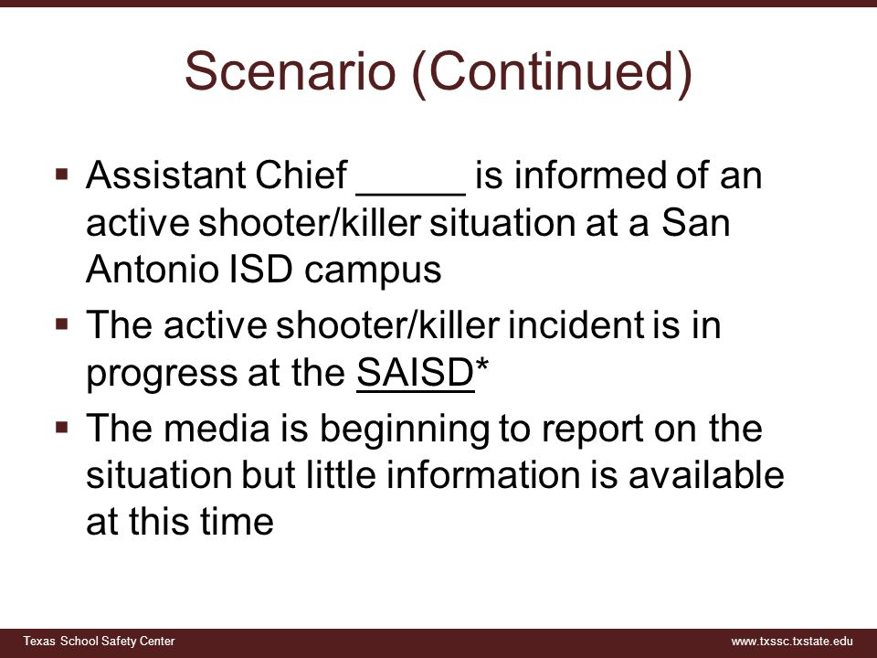 Texas School Safety Centerwww.txssc.txstate.edu Scenario (Continued)  Assistant Chief _____ is informed of an active shooter/killer situation at a Sa