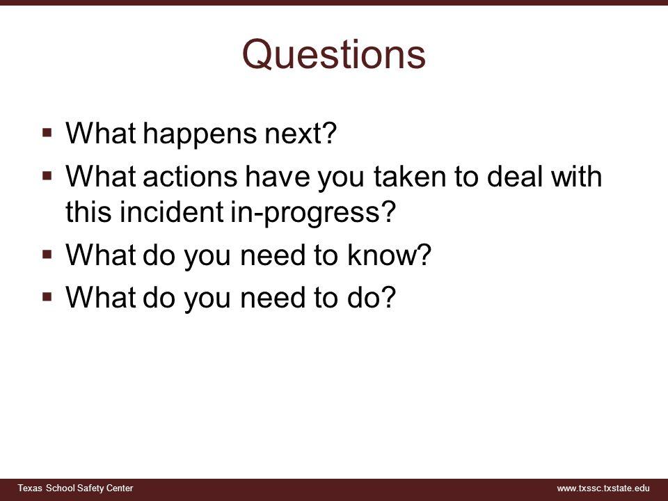Texas School Safety Centerwww.txssc.txstate.edu Questions  What happens next.