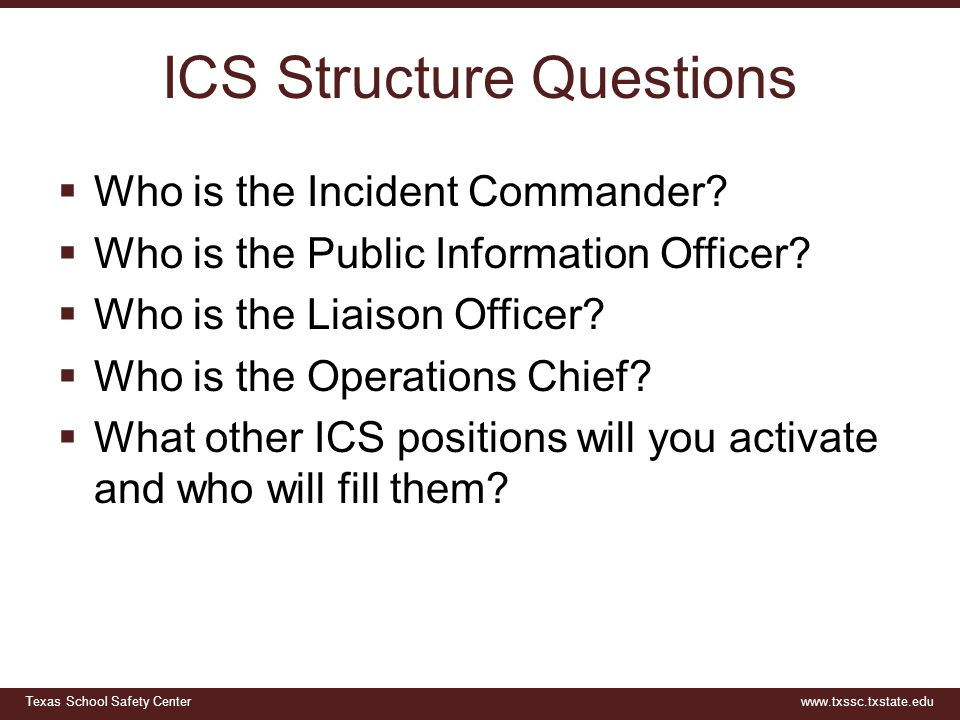 Texas School Safety Centerwww.txssc.txstate.edu ICS Structure Questions  Who is the Incident Commander?  Who is the Public Information Officer?  Wh