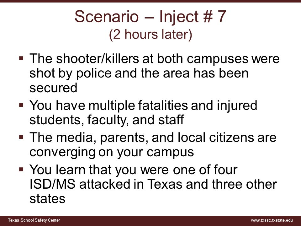 Texas School Safety Centerwww.txssc.txstate.edu Scenario – Inject # 7 (2 hours later)  The shooter/killers at both campuses were shot by police and t