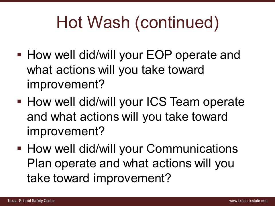 Texas School Safety Centerwww.txssc.txstate.edu Hot Wash (continued)  How well did/will your EOP operate and what actions will you take toward improvement.