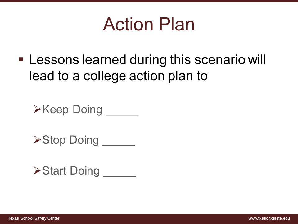 Texas School Safety Centerwww.txssc.txstate.edu Action Plan  Lessons learned during this scenario will lead to a college action plan to  Keep Doing _____  Stop Doing _____  Start Doing _____