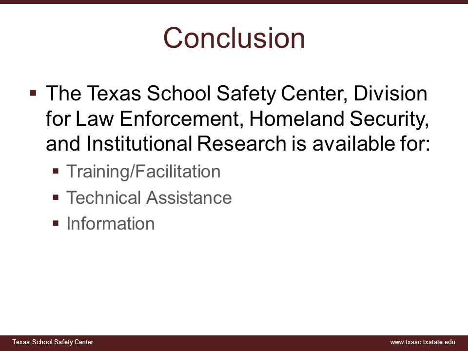 Texas School Safety Centerwww.txssc.txstate.edu Conclusion  The Texas School Safety Center, Division for Law Enforcement, Homeland Security, and Institutional Research is available for:  Training/Facilitation  Technical Assistance  Information