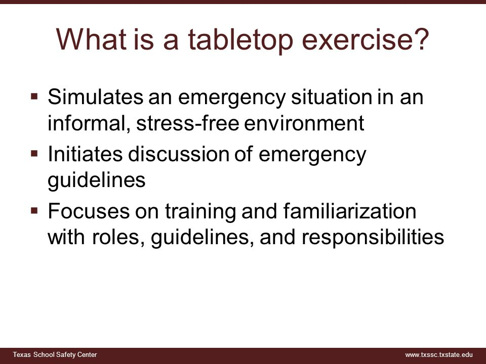 Texas School Safety Centerwww.txssc.txstate.edu What is a tabletop exercise?  Simulates an emergency situation in an informal, stress-free environmen