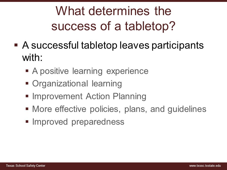 Texas School Safety Centerwww.txssc.txstate.edu What determines the success of a tabletop?  A successful tabletop leaves participants with:  A posit