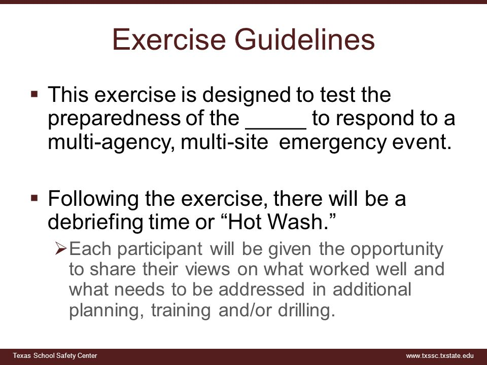Texas School Safety Centerwww.txssc.txstate.edu Exercise Guidelines  This exercise is designed to test the preparedness of the _____ to respond to a multi-agency, multi-site emergency event.