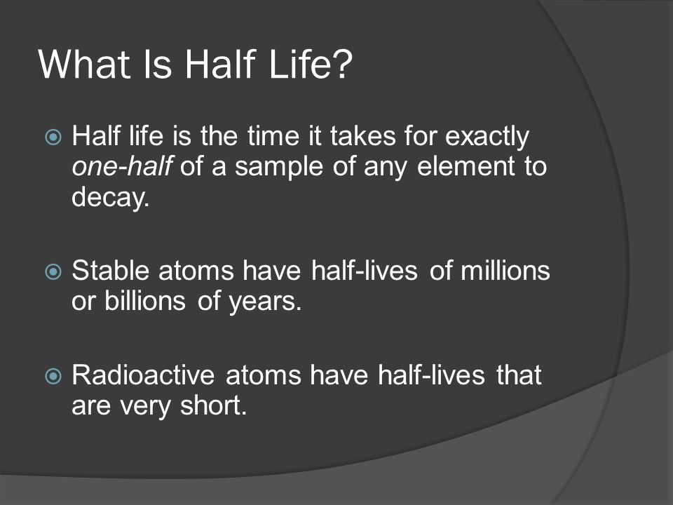 What Is Half Life?  Half life is the time it takes for exactly one-half of a sample of any element to decay.  Stable atoms have half-lives of millio