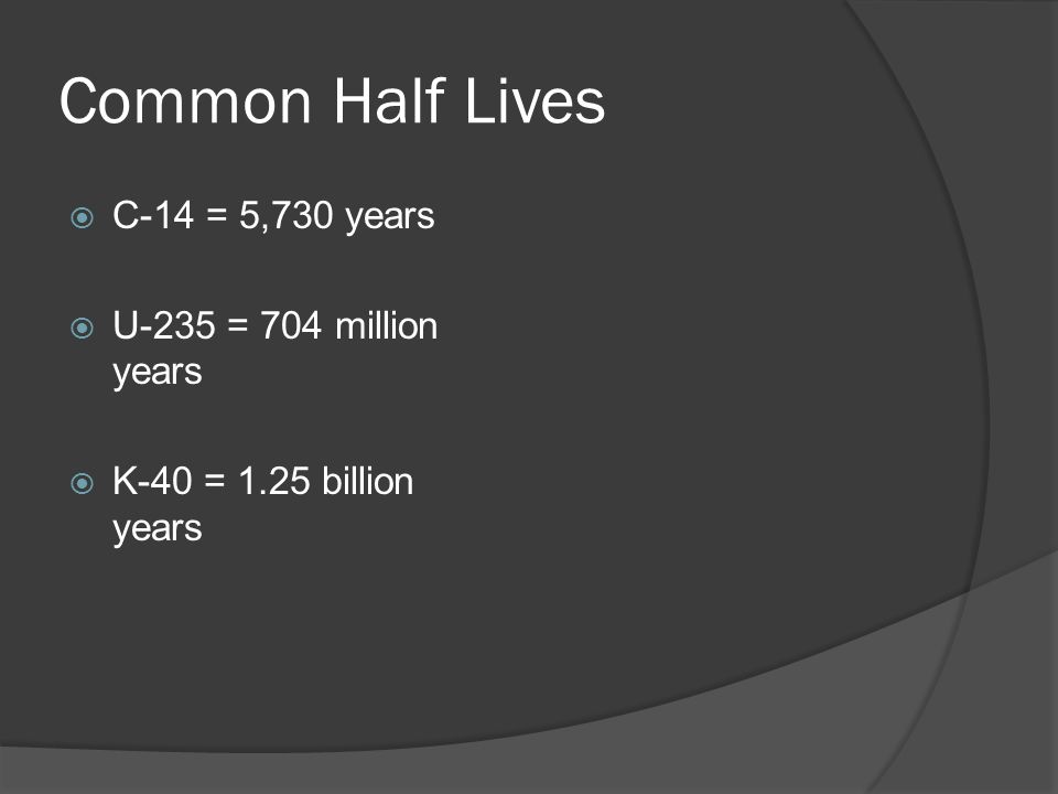  C-14 = 5,730 years  U-235 = 704 million years  K-40 = 1.25 billion years Common Half Lives