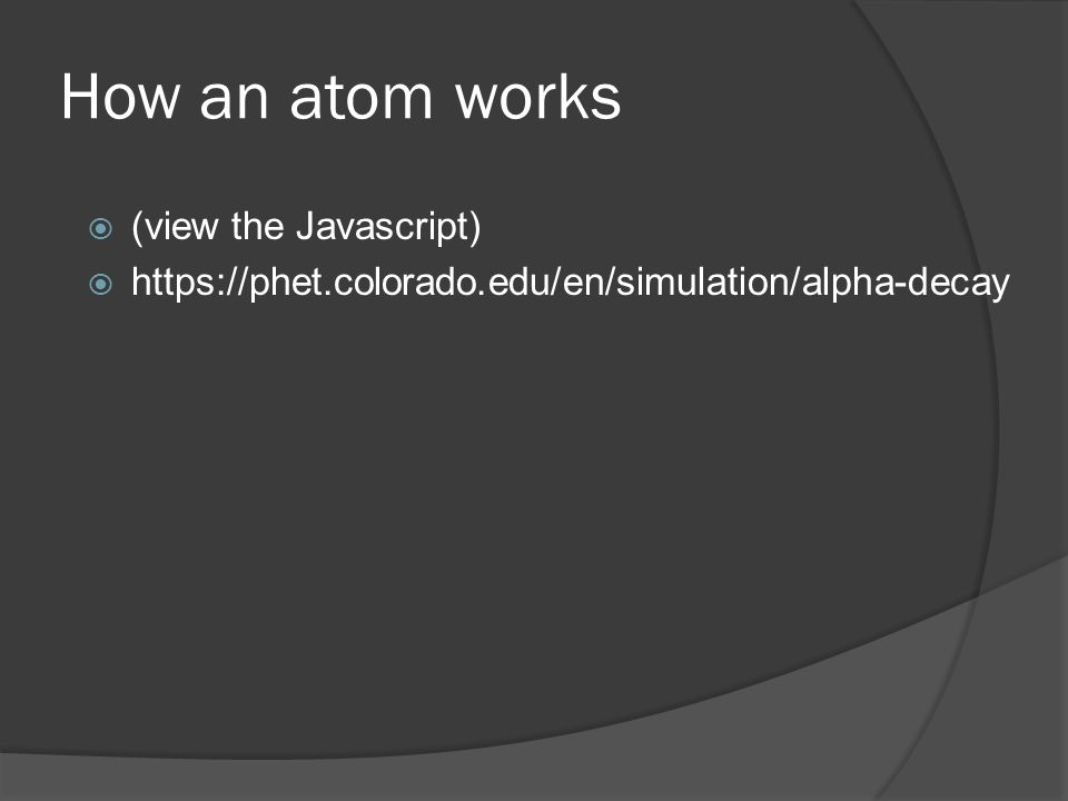 How an atom works  (view the Javascript)  https://phet.colorado.edu/en/simulation/alpha-decay