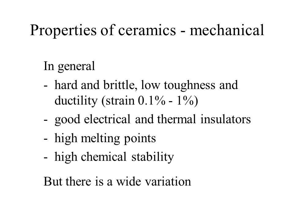 Properties of ceramics - mechanical In general -hard and brittle, low toughness and ductility (strain 0.1% - 1%) -good electrical and thermal insulators -high melting points -high chemical stability But there is a wide variation