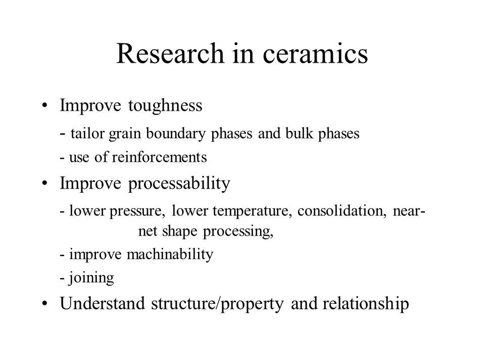 Research in ceramics Improve toughness - tailor grain boundary phases and bulk phases - use of reinforcements Improve processability - lower pressure, lower temperature, consolidation, near- net shape processing, - improve machinability - joining Understand structure/property and relationship