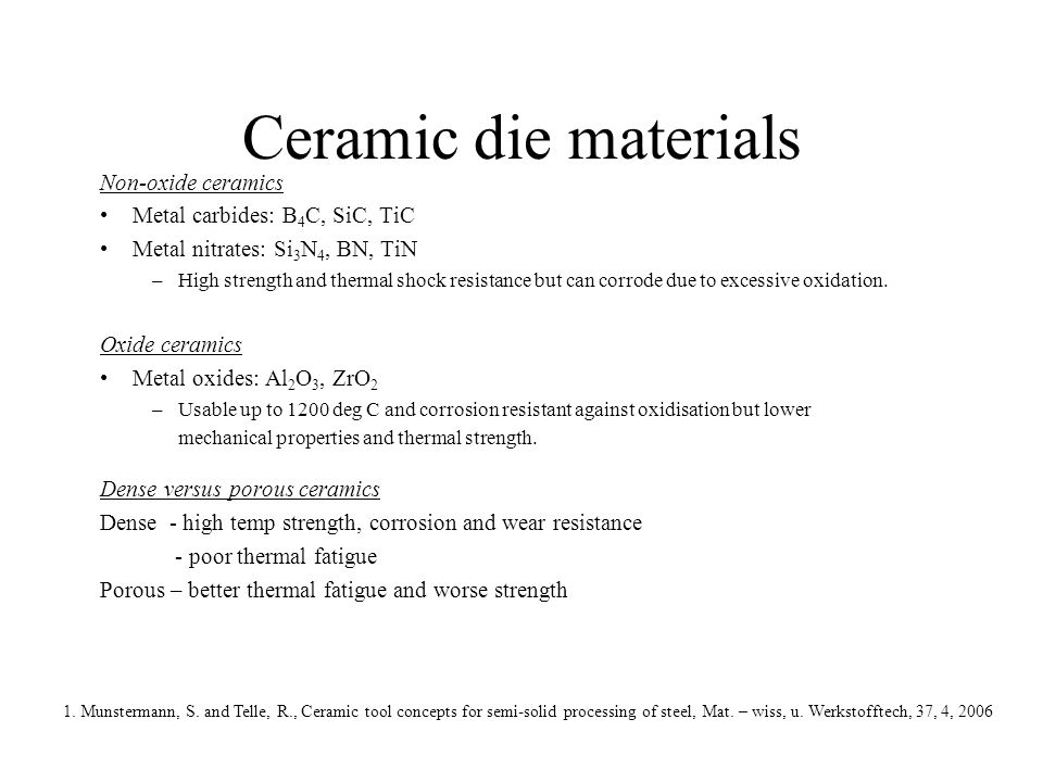 Ceramic die materials Non-oxide ceramics Metal carbides: B 4 C, SiC, TiC Metal nitrates: Si 3 N 4, BN, TiN –High strength and thermal shock resistance but can corrode due to excessive oxidation.