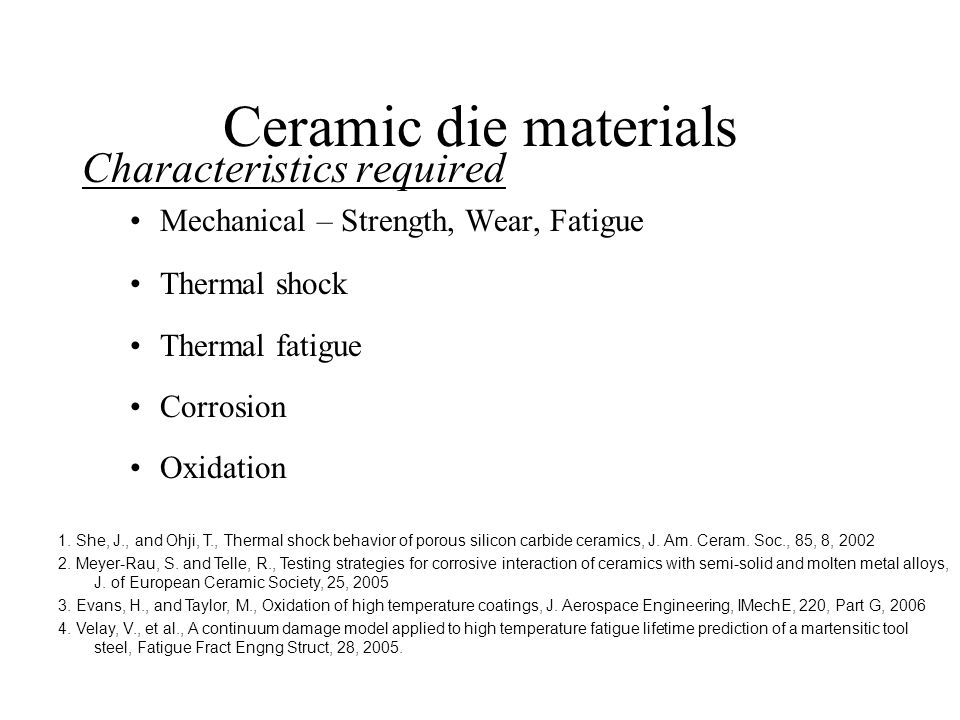 Ceramic die materials Characteristics required Mechanical – Strength, Wear, Fatigue Thermal shock Thermal fatigue Corrosion Oxidation 1.