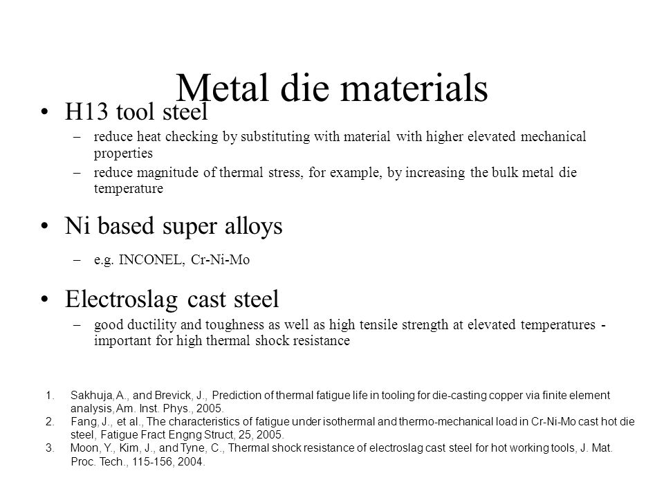Metal die materials H13 tool steel –reduce heat checking by substituting with material with higher elevated mechanical properties –reduce magnitude of thermal stress, for example, by increasing the bulk metal die temperature Ni based super alloys –e.g.