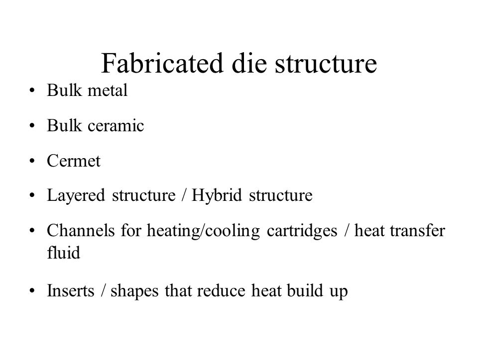 Fabricated die structure Bulk metal Bulk ceramic Cermet Layered structure / Hybrid structure Channels for heating/cooling cartridges / heat transfer fluid Inserts / shapes that reduce heat build up