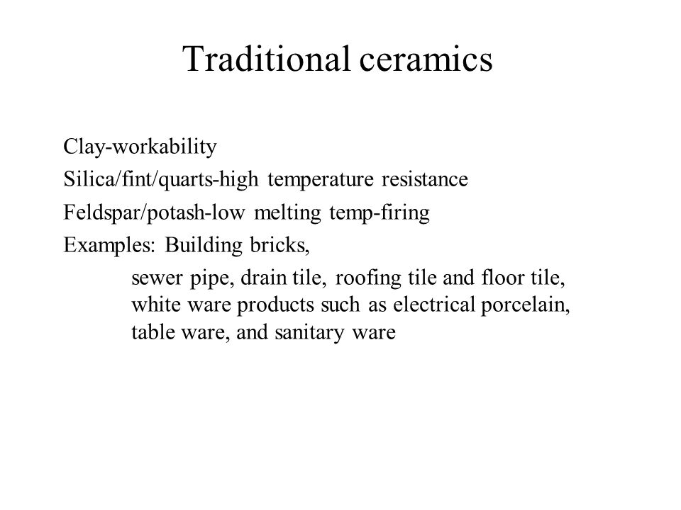 Traditional ceramics Clay-workability Silica/fint/quarts-high temperature resistance Feldspar/potash-low melting temp-firing Examples: Building bricks, sewer pipe, drain tile,roofing tile and floor tile, white ware products such as electrical porcelain, table ware, and sanitary ware