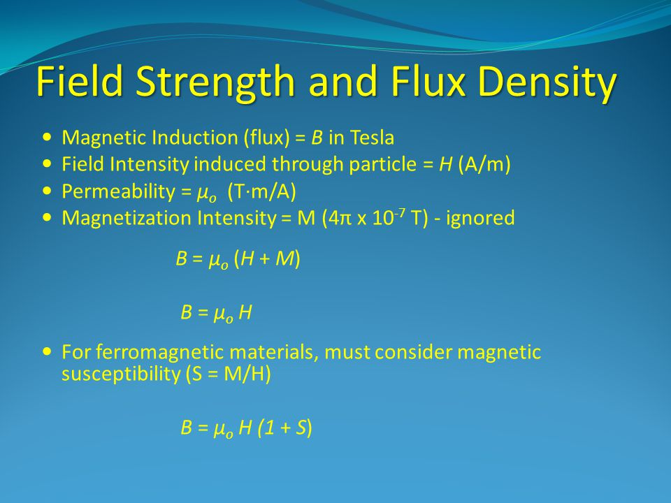 Field Strength and Flux Density Magnetic Induction (flux) = B in Tesla Field Intensity induced through particle = H (A/m) Permeability = µ o (T·m/A) Magnetization Intensity = M (4π x 10 -7 T) - ignored B = µ o (H + M) B = µ o H For ferromagnetic materials, must consider magnetic susceptibility (S = M/H) B = µ o H (1 + S)
