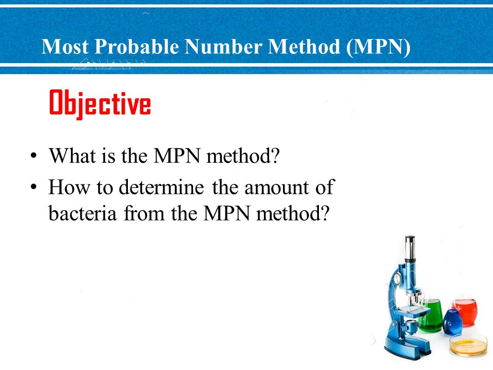 Most Probable Number Method (MPN) What is the MPN method? How to determine the amount of bacteria from the MPN method? Objective