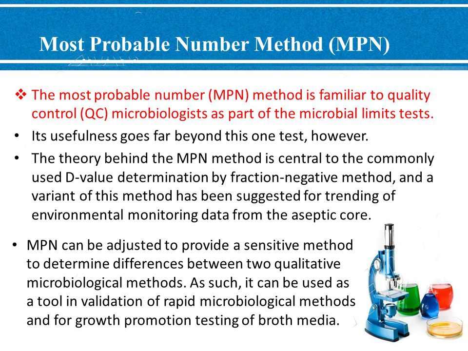 Most Probable Number Method (MPN)  The most probable number (MPN) method is familiar to quality control (QC) microbiologists as part of the microbial