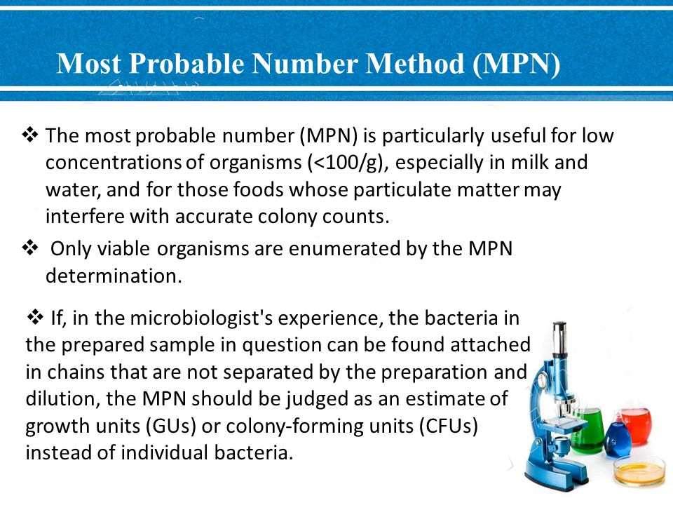 Most Probable Number Method (MPN)  The most probable number (MPN) is particularly useful for low concentrations of organisms (<100/g), especially in