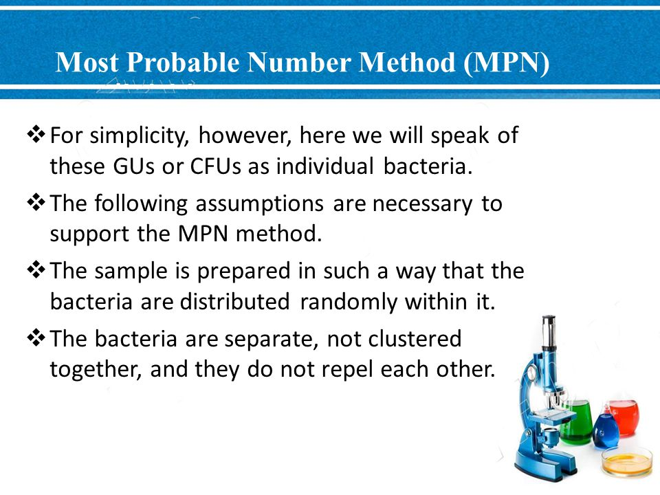Most Probable Number Method (MPN)  For simplicity, however, here we will speak of these GUs or CFUs as individual bacteria.  The following assumptio