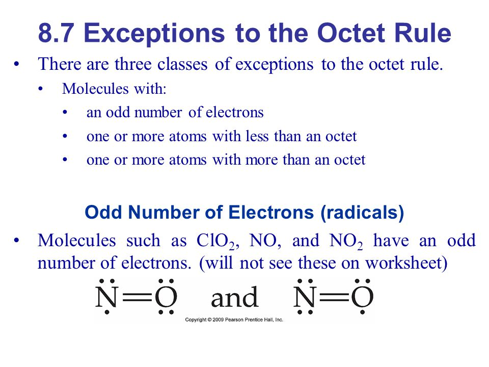 8.7 Exceptions to the Octet Rule There are three classes of exceptions to the octet rule. Molecules with: an odd number of electrons one or more atoms