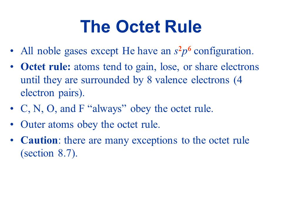 The Octet Rule All noble gases except He have an s 2 p 6 configuration. Octet rule: atoms tend to gain, lose, or share electrons until they are surrou