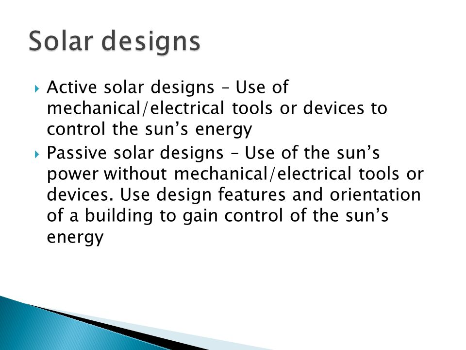  Active solar designs – Use of mechanical/electrical tools or devices to control the sun's energy  Passive solar designs – Use of the sun's power wi
