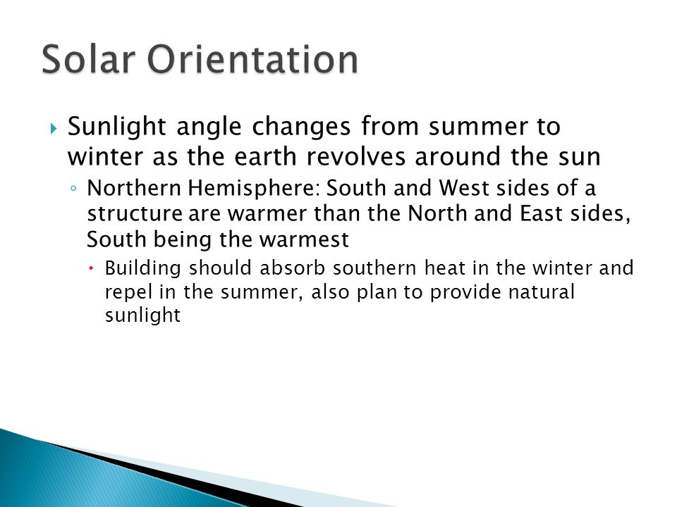  Sunlight angle changes from summer to winter as the earth revolves around the sun ◦ Northern Hemisphere: South and West sides of a structure are war