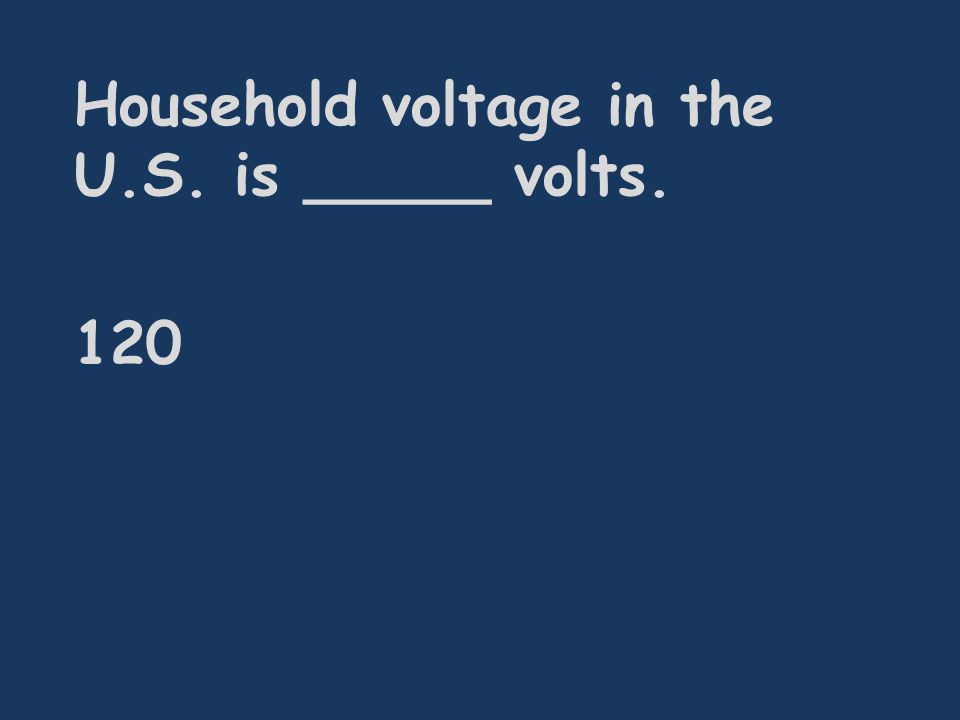 Household voltage in the U.S. is _____ volts. 120