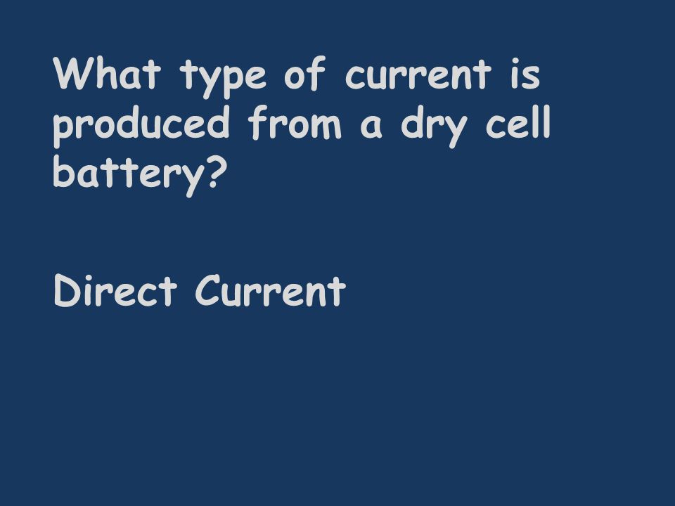 What type of current is produced from a dry cell battery Direct Current
