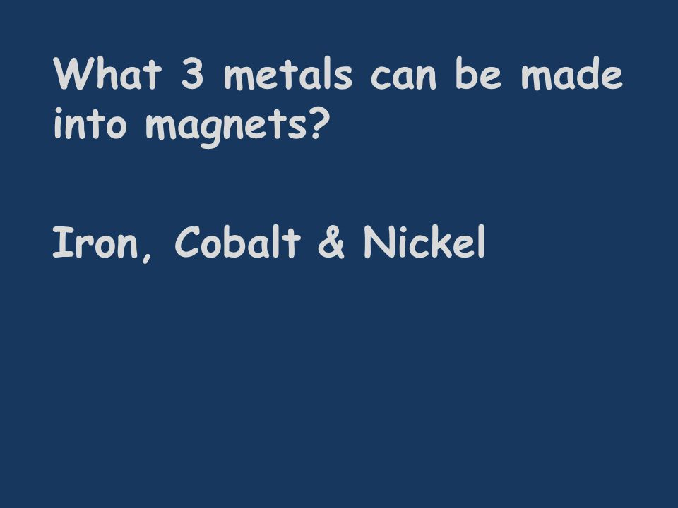 What 3 metals can be made into magnets? Iron, Cobalt & Nickel