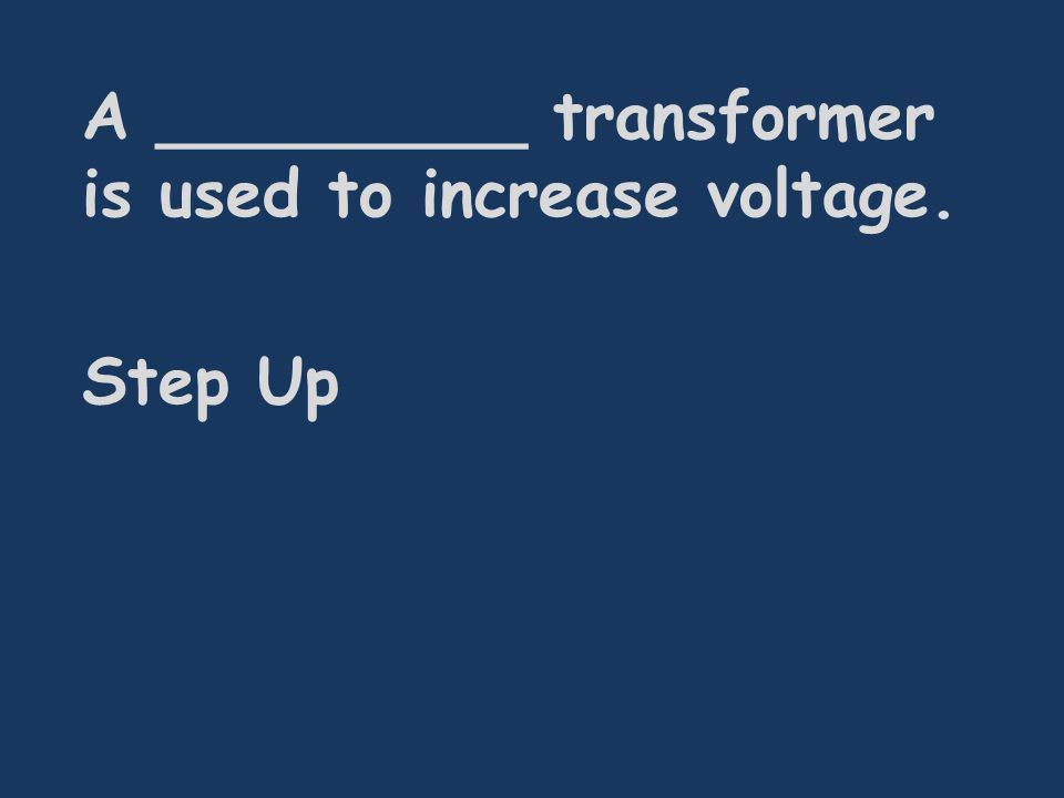 A _________ transformer is used to increase voltage. Step Up