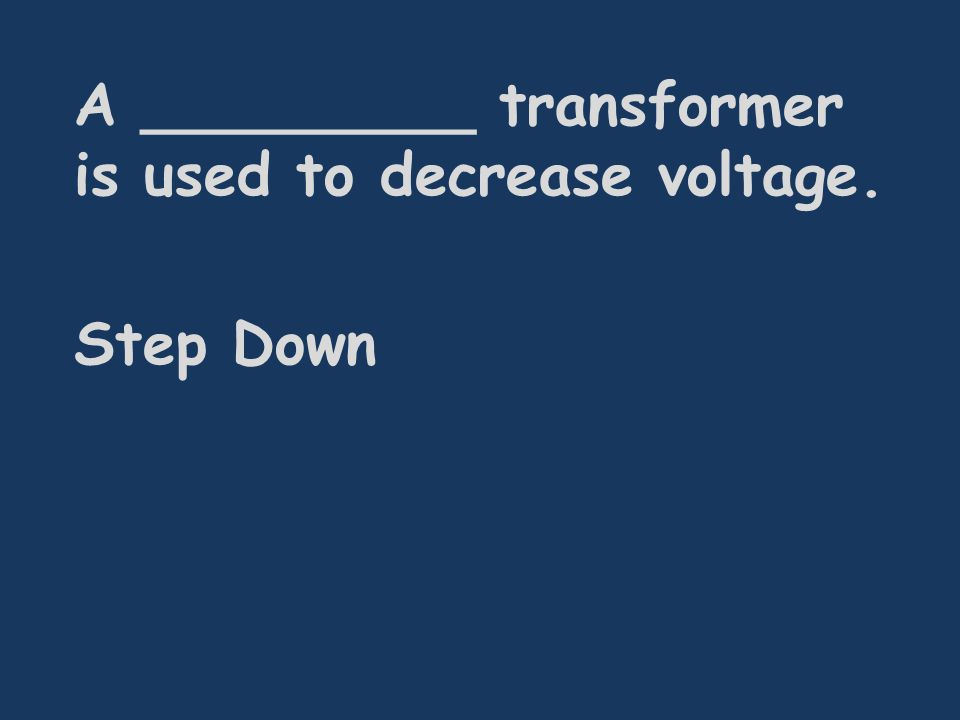A _________ transformer is used to decrease voltage. Step Down