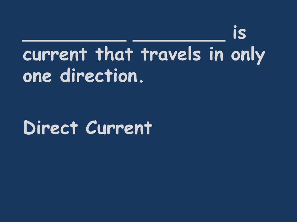_________ ________ is current that travels in only one direction. Direct Current