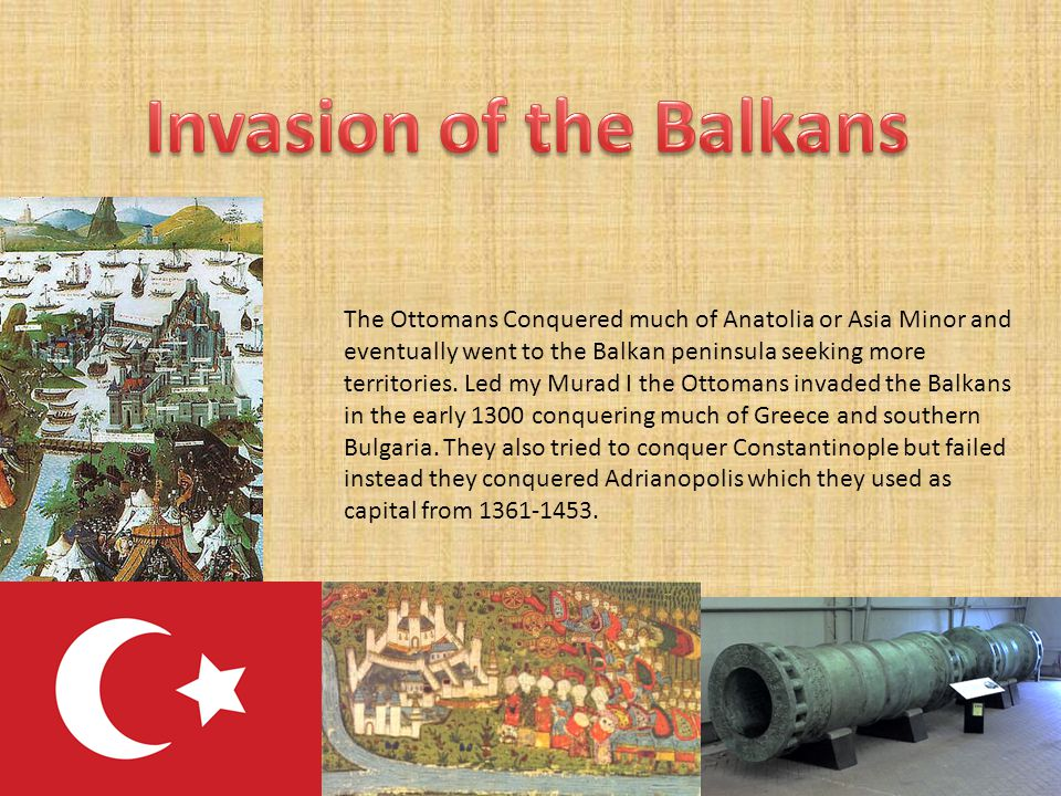 The Ottomans Conquered much of Anatolia or Asia Minor and eventually went to the Balkan peninsula seeking more territories.