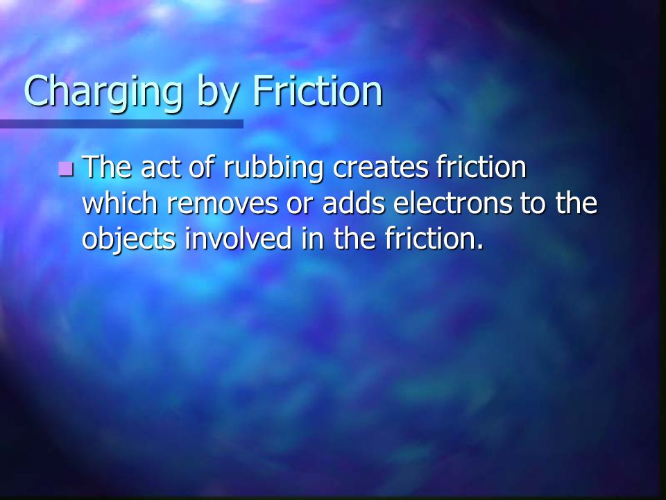 Charging by Friction The act of rubbing creates friction which removes or adds electrons to the objects involved in the friction. The act of rubbing c