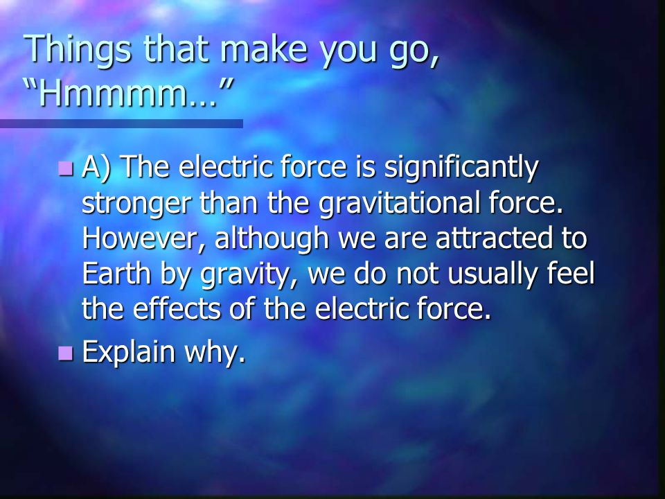 "Things that make you go, ""Hmmmm…"" A) The electric force is significantly stronger than the gravitational force. However, although we are attracted to"