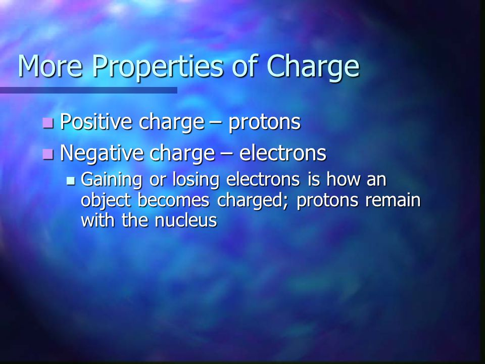 More Properties of Charge Positive charge – protons Positive charge – protons Negative charge – electrons Negative charge – electrons Gaining or losin