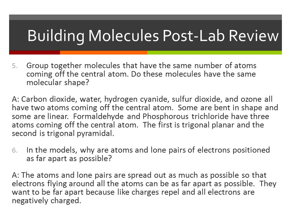 Building Molecules Post-Lab Review 5. Group together molecules that have the same number of atoms coming off the central atom. Do these molecules have